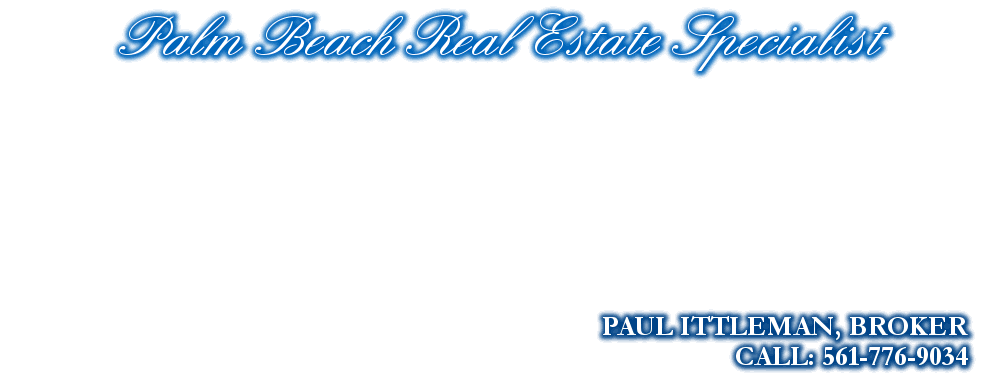 Palm Beach Real Estate Specialist, PAUL ITTLEMAN, BROKER, CALL: 561-776-9034